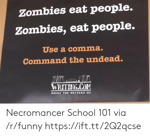 Commandeer: Zombies eat people.  Zombies, eat people.  Use a comma.  Command the undead  Ex  WRETING COM  WHERE THE WRITERS GO Necromancer School 101 via /r/funny https://ift.tt/2Q2qcse