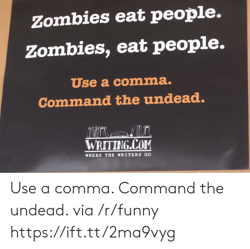 Commandeer: Zombies eat people.  Zombies, eat people.  Use a comma.  Command the undead.  DH  WRETING COM  WHERE THE WRITERS GO Use a comma. Command the undead. via /r/funny https://ift.tt/2ma9vyg