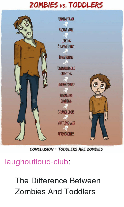 """Club, Tumblr, and Zombies: ZOMBIES vs. TODDLERS  UNKEMPT HATR  VACANT STARE  LEAKING  STRANGE HLUIDS  LOVES BITING  UNINTELLIGIBLE  GRUNTING  LISTLESS POSTURE  BEDRAGGLED  CLOTHING  STRANGE ODORS  SHUFFLING GALT  OFTEN SHOELESS  CONCLUSION TODDLERS ARE ZOMBIES <p><a href=""""http://laughoutloud-club.tumblr.com/post/166925884441/the-difference-between-zombies-and-toddlers"""" class=""""tumblr_blog"""">laughoutloud-club</a>:</p>  <blockquote><p>The Difference Between Zombies And Toddlers</p></blockquote>"""