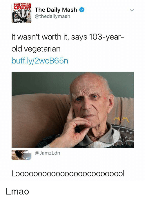 Lmao, Memes, and Vegetarian: ZPyco  The Daily Mash@  @thedailymash  It wasn't worth it, says 103-year-  old vegetarian  buff.ly/2wcB65n  @JamzLdn  ol Lmao