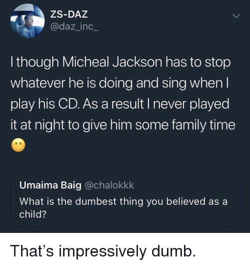 Dumb, Family, and Funny: ZS-DAZ  @daz_inc_  lthough Micheal Jackson has to stop  whatever he is doing and sing when  play his CD. As a result I never played  it at night to give him some family time  Umaima Baig @chalokkk  What is the dumbest thing you believed as a  child? That's impressively dumb.