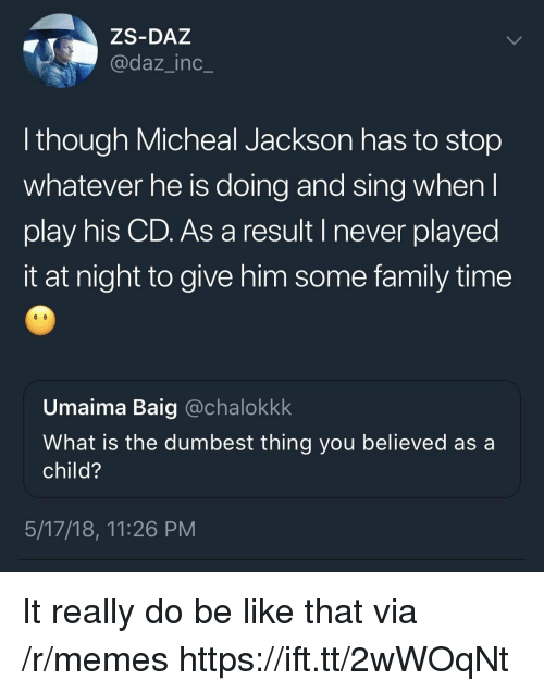 Be Like, Family, and Memes: ZS-DAZ  @daz_inc_  though Micheal Jackson has to stop  whatever he is doing and sing whenl  play his CD. As a result I never played  it at night to give him some family time  Umaima Baig @chalokkk  What is the dumbest thing you believed as a  child?  5/17/18, 11:26 PM It really do be like that via /r/memes https://ift.tt/2wWOqNt