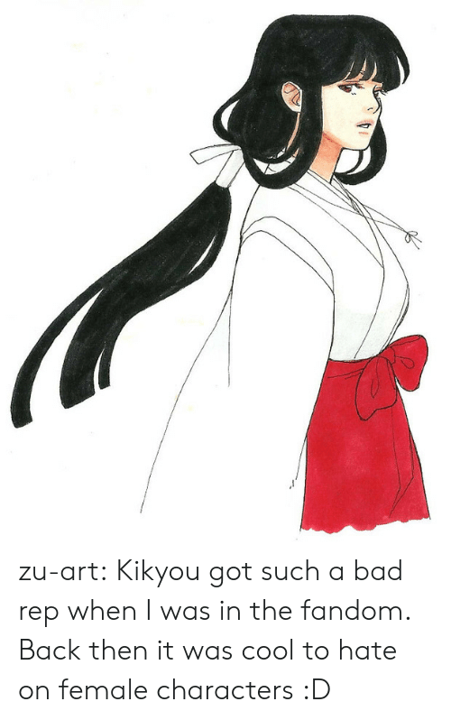 Rep: zu-art:  Kikyou got such a bad rep when I was in the fandom. Back then it was cool to hate on female characters :D