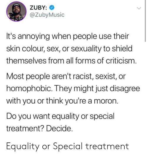 sexist: ZUBY:  @ZubyMusic  It's annoying when people use their  skin colour, sex, or sexuality to shield  themselves from all forms of criticism.  Most people aren't racist, sexist, or  homophobic. They might just disagree  with you or think you're a moron  Do you want equality or special  treatment? Decide. Equality or Special treatment