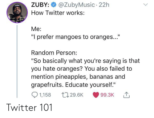 """Is That You: @ZubyMusic 22h  ZUBY:  How Twitter works:  Me:  """"I prefer mangoes to oranges...""""  Random Person:  """"So basically what you're saying is that  you hate oranges? You also failed to  mention pineapples, bananas and  grapefruits. Educate yourself.""""  1,158  t129.6K  99.3K Twitter 101"""