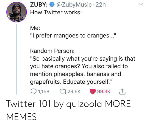 """Is That You: @ZubyMusic 22h  ZUBY:  How Twitter works:  Me:  """"I prefer mangoes to oranges...""""  Random Person:  """"So basically what you're saying is that  you hate oranges? You also failed to  mention pineapples, bananas and  grapefruits. Educate yourself.""""  1,158  t129.6K  99.3K Twitter 101 by quizoola MORE MEMES"""