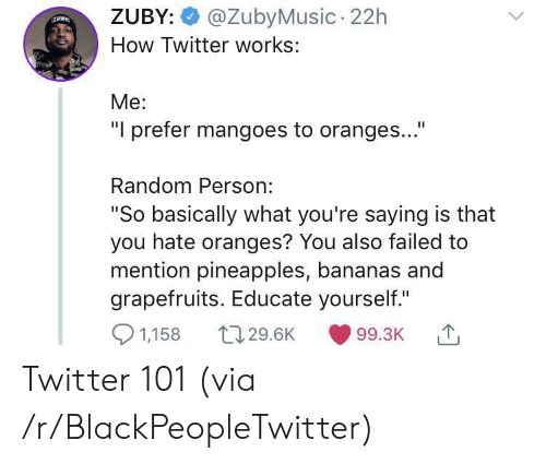 """Is That You: @ZubyMusic 22h  ZUBY:  How Twitter works:  Me:  """"I prefer mangoes to oranges...""""  Random Person:  """"So basically what you're saying is that  you hate oranges? You also failed to  mention pineapples, bananas and  grapefruits. Educate yourself.""""  1,158  t129.6K  99.3K Twitter 101 (via /r/BlackPeopleTwitter)"""