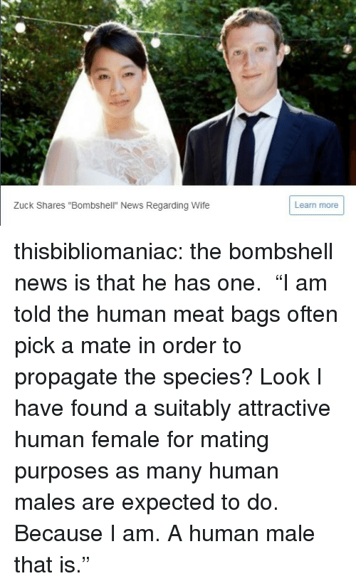 "News, Tumblr, and Blog: Zuck Shares ""Bombshell"" News Regarding Wife  Learn more thisbibliomaniac:  the bombshell news is that he has one.   ""I am told the human meat bags often pick a mate in order to propagate the species? Look I have found a suitably attractive human female for mating purposes as many human males are expected to do. Because I am. A human male that is."""