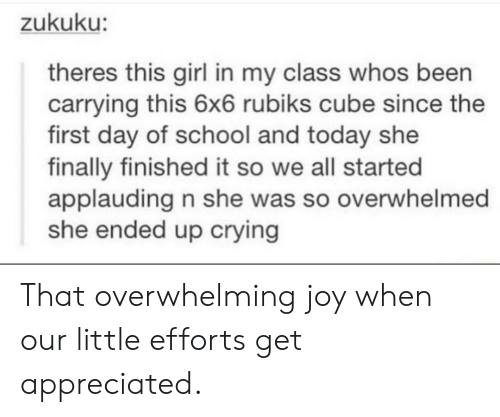 Crying, School, and Girl: zukuku:  theres this girl in my class whos been  carrying this 6x6 rubiks cube since the  first day of school and today she  finally finished it so we all started  applauding n she was so overwhelmed  she ended up crying That overwhelming joy when our little efforts get appreciated.