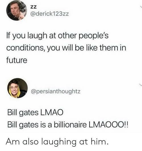 Be Like, Bill Gates, and Future: ZZ  @derick123zz  If you laugh at other people's  conditions, you will be like them in  future  @persianthoughtz  Bill gates LMAO  Bill gates is a billionaire LMAOOO!! Am also laughing at him.