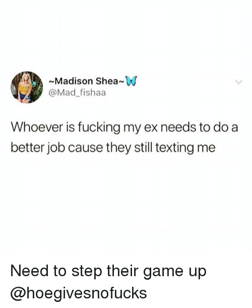 Fucking, Funny, and Texting: ~Madison Shea W  @Mad_fishaa  Whoever is fucking my ex needs to do a  better job cause they still texting me Need to step their game up @hoegivesnofucks 😝😝